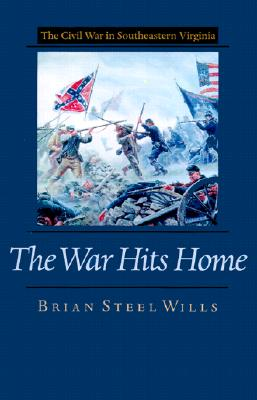 The War Hits Home: The Civil War in Southeastern Virginia the Civil War in Southeastern Virginia - Wills, Brian Steel, PH.D.