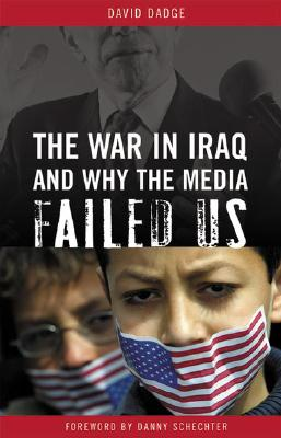 The War in Iraq and Why the Media Failed Us - Dadge, David