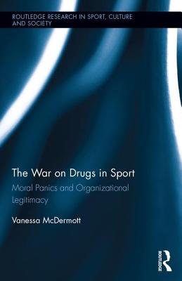 The War on Drugs in Sport: Moral Panics and Organizational Legitimacy - McDermott, Vanessa