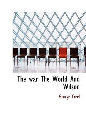 The War the World and Wilson - Creel, George