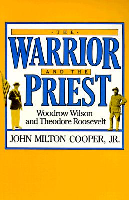 The Warrior and the Priest: Woodrow Wilson and Theodore Roosevelt - Cooper, John Milton