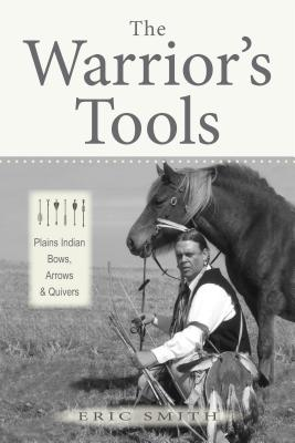 The Warrior's Tools: Plains Indian Bows, Arrows & Quivers - Smith, Eric