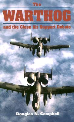 The Warthog and the Close Air Support Debate - Campbell, Douglas N
