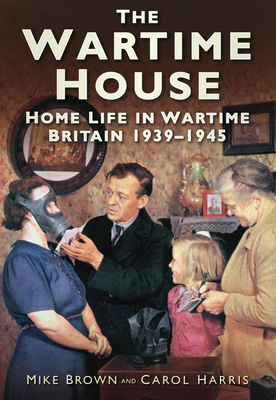 The Wartime House: Home Life in Wartime Britain 1939-1945 - Brown, Mike, and Harris, Carol