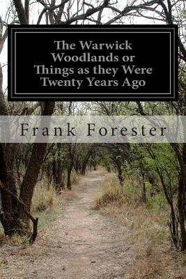 The Warwick Woodlands or Things as They Were Twenty Years Ago - Forester, Frank