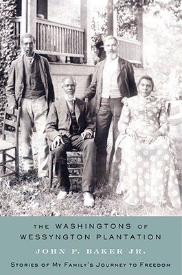 The Washingtons of Wessyngton Plantation: Stories of My Family's Journey to Freedom - Baker, John F, and Baker Jr, John F, and Bakker, John F