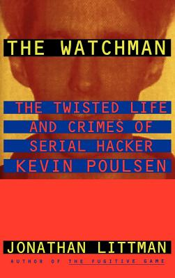 The Watchman: The Twisted Life and Crimes of Serial Hacker Kevin Poulsen - Littman, Jonathan