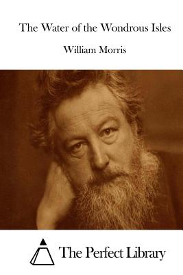 The Water of the Wondrous Isles - Morris, William, and The Perfect Library (Editor)