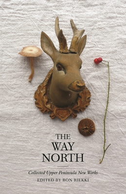 The Way North: Collected Upper Peninsula New Works - Edmondson, Amber (Contributions by), and Scarpino, Andrea (Contributions by), and Lindala, April (Contributions by)