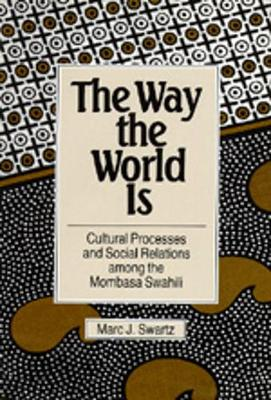 The Way the World Is: Cultural Processes and Social Relations Among the Mombasa Swahili - Swartz, Marc J