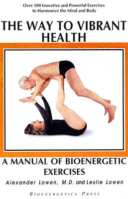 The Way to Vibrant Health: A Manual of Bioenergetic Exercises - Lowen, Alexander, M.D., and Lowen, Leslie