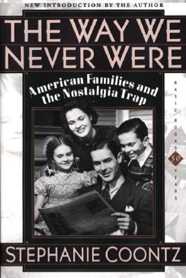 The Way We Never Were: American Families and the Nostalgia Trap - Coontz, Stephanie (Introduction by)