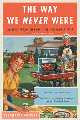 The Way We Never Were: American Families and the Nostalgia Trap - Coontz, Stephanie