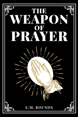 The Weapon of Prayer - Bounds, Edward M