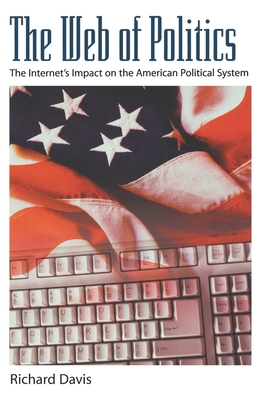 The Web of Politics: The Internet's Impact on the American Political System - Davis, Richard