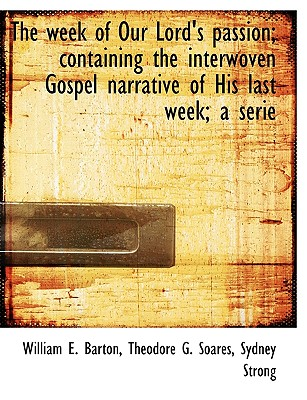 The Week of Our Lord's Passion; Containing the Interwoven Gospel Narrative of His Last Week; A Serie - Barton, William E, and Soares, Theodore G, and Strong, Sydney