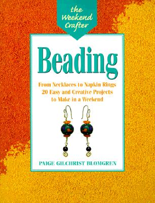 The Weekend Crafter(r) Beading: From Necklaces to Napkin Rings, 20 Easy and Creative Projects to Make in a Weekend - Blomgren, Paige Gilchrist, and Gilchrist, Paige