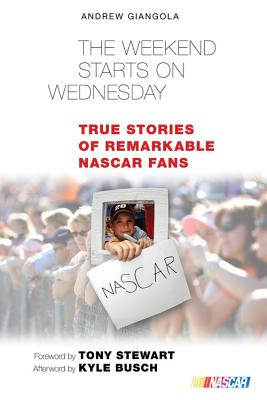 The Weekend Starts on Wednesday: True Stories of Remarkable NASCAR Fans - Giangola, Andrew, and Busch, Kyle (Afterword by), and Stewart, Tony (Foreword by)
