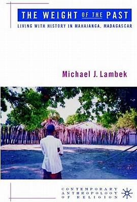 The Weight of the Past: Living with History in Mahajanga, Madagascar - Lambek, M