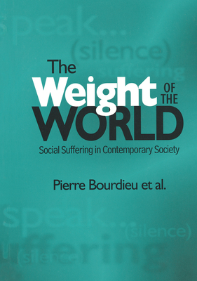 The Weight of the World: Social Suffering in Contemporary Societies - Bourdieu, Pierre, Professor, and Accardo, Alain, and Pierre, Bourdieu