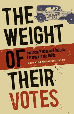 The Weight of Their Votes: Southern Women and Political Leverage in the 1920s - Schuyler, Lorraine Gates