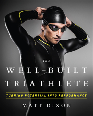 The Well-Built Triathlete: Turning Potential Into Performance - Dixon, Matt, Msc, and Kessler, Meredith (Foreword by)