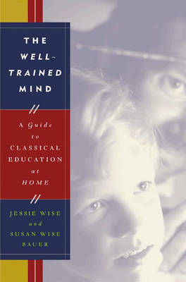 The Well-Trained Mind: A Guide to Classical Education at Home - Wise, Jessie