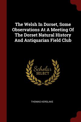 The Welsh in Dorset, Some Observations at a Meeting of the Dorset Natural History and Antiquarian Field Club - Kerslake, Thomas