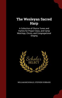 The Wesleyan Sacred Harp: A Collection of Choice Tunes and Hymns for Prayer Class, and Camp Meetings, Choirs, and Congregational Singing - McDonald, William, MD, and Hubbard, Stephen