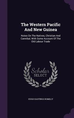 The Western Pacific and New Guinea: Notes on the Natives, Christian and Cannibal, with Some Account of the Old Labour Trade - Romilly, Hugh Hastings