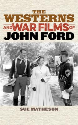 The Westerns and War Films of John Ford - Matheson, Sue