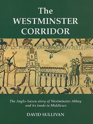 The Westminster Corridor: An Exploration of the Anglo-Saxon History of Westminster Abbey and Its Nearby Lands and People - Sullivan, David