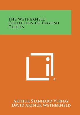 The Wetherfield Collection of English Clocks - Vernay, Arthur Stannard, and Wetherfield, David Arthur