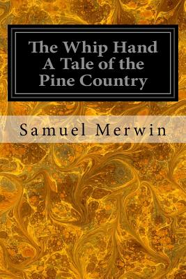 The Whip Hand a Tale of the Pine Country - Merwin, Samuel