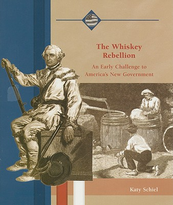 The Whiskey Rebellion: An Early Challenge to America's New Government - Schiel, Katy