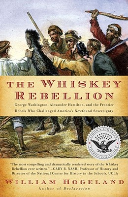 The Whiskey Rebellion: George Washington, Alexander Hamilton, and the Frontier Rebels Who Challenged America's Newfound Sovereignty - Hogeland, William