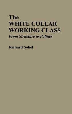 The White Collar Working Class: From Structure to Politics - Sobel, Richard