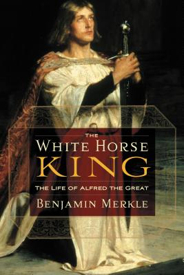 The White Horse King: The Life of Alfred the Great - Merkle, Benjamin R