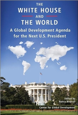 The White House and the World: A Global Development Agenda for the Next U.S. President - Birdsall, Nancy (Editor)