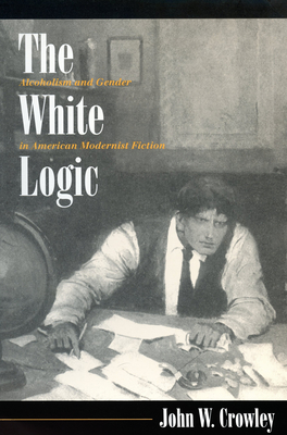 The White Logic: Alcoholism and Gender in American Modernist Fiction - Crowley, John William