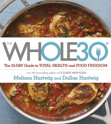 The Whole 30: The Official 30-Day Guide to Total Health and Food Freedom - Hartwig, Dallas, and Hartwig, Melissa