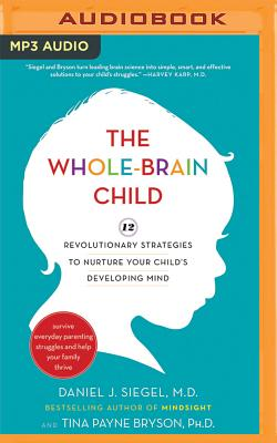 The Whole-Brain Child: 12 Revolutionary Strategies to Nurture Your Child's Developing Mind - Siegel, Daniel J, Dr., MD (Read by), and Bryson, Tina Payne, Dr., PH D (Read by)