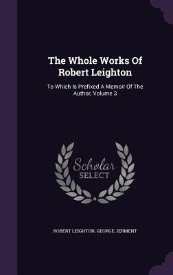 The Whole Works of Robert Leighton: To Which Is Prefixed a Memoir of the Author, Volume 3 - Leighton, Robert, Dr.