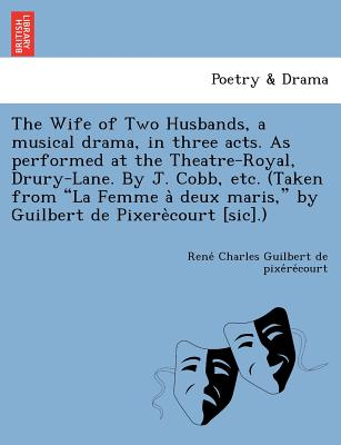 "The Wife of Two Husbands, a Musical Drama, in Three Acts. as Performed at the Theatre-Royal, Drury-Lane. by J. Cobb, Etc. (Taken from ""La Femme a Deux Maris,"" by Guilbert de Pixere Court [Sic].) - Guilbert De Pixe Re Court, Rene Char"