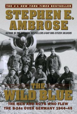 The Wild Blue: The Men and Boys Who Flew the B-24s Over Germany 1944-45 - Ambrose, Stephen E