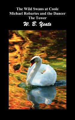 The Wild Swans at Coole, Michael Robartes and the Dancer, The Tower (Three Collections of Yeats' Poems) - Yeats, W. B.