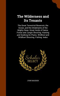 The Wilderness and Its Tenants: The Great Terrestrial Reservoir, the Ocean, and the Inhabitants of the Mighty Deep. Great Herds of Game. Forest and Jungle Shooting. Hunting and Stalking on Plains. Wildfowl and Wildfowl Shooting. Fishing. Index - Madden, John