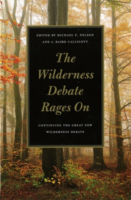 The Wilderness Debate Rages on: Continuing the Great New Wilderness Debate - Nelson, Michael P (Editor), and Callicott, J Baird (Editor), and Adams, Charles C (Contributions by)
