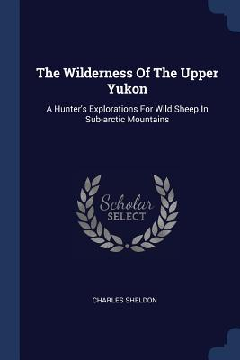 The Wilderness of the Upper Yukon: A Hunter's Explorations for Wild Sheep in Sub-Arctic Mountains - Sheldon, Charles