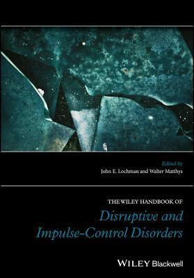 The Wiley Handbook of Disruptive and Impulse-Control Disorders - Lochman, John E, PhD, Abpp (Editor), and Matthys, Walter (Editor)